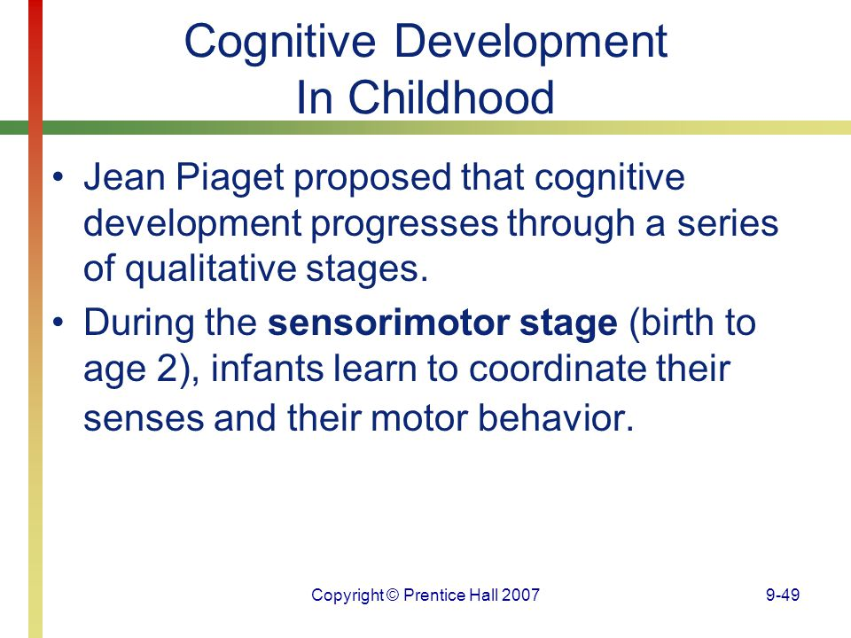 Copyright © Prentice Hall 20079-49 Cognitive Development In Childhood Jean Piaget proposed that cognitive development progresses through a series of q