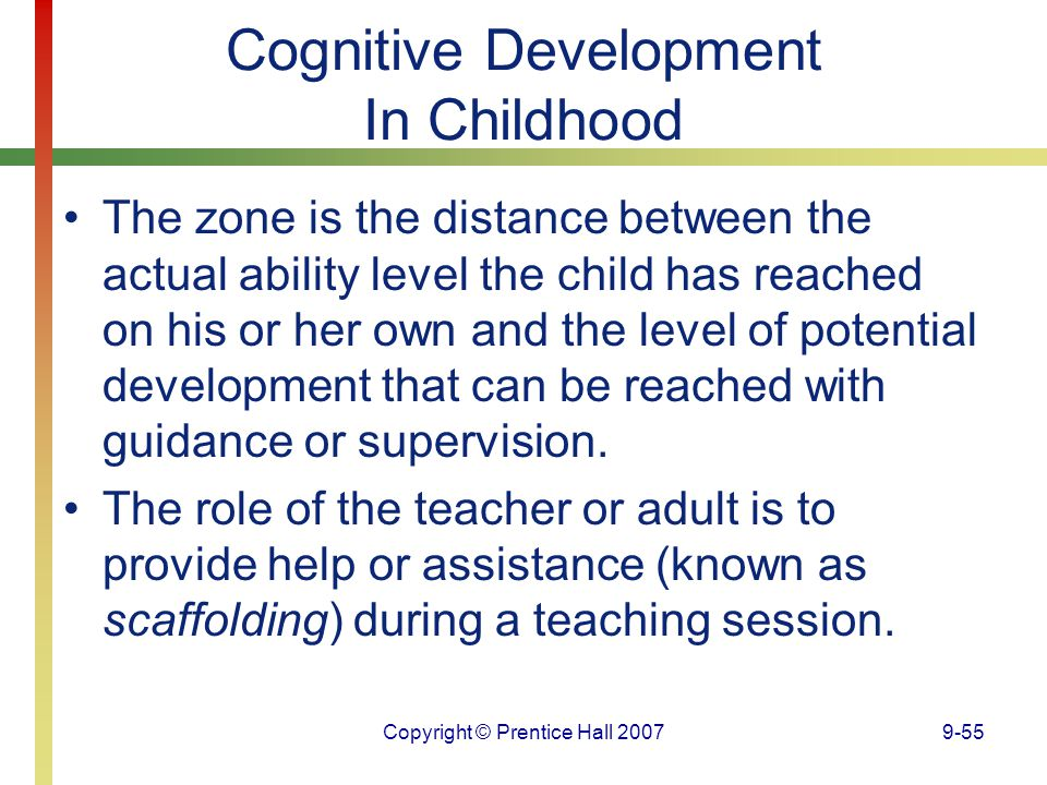 Copyright © Prentice Hall 20079-55 Cognitive Development In Childhood The zone is the distance between the actual ability level the child has reached
