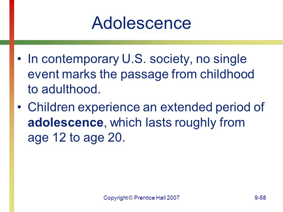 Copyright © Prentice Hall 20079-58 Adolescence In contemporary U.S. society, no single event marks the passage from childhood to adulthood. Children e