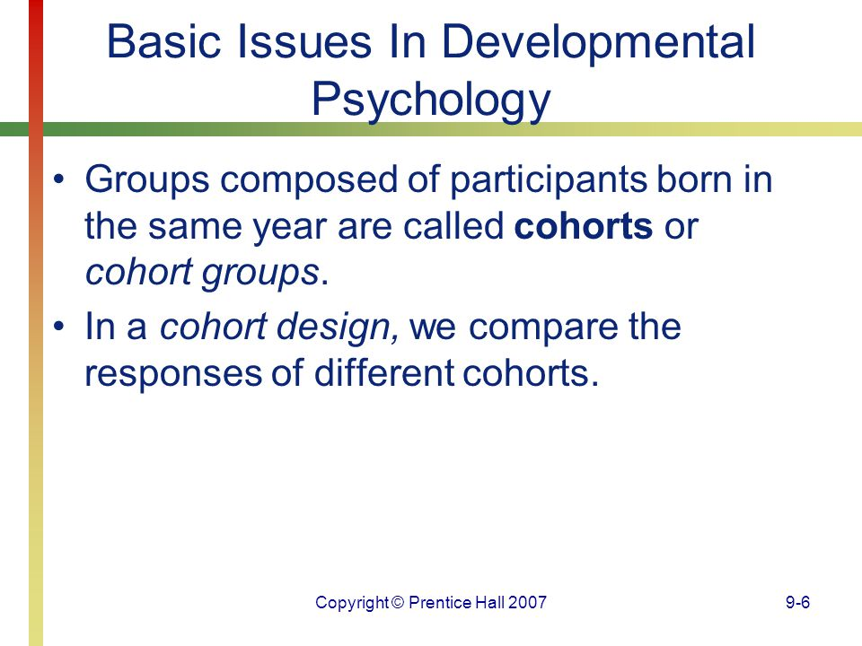 Copyright © Prentice Hall 20079-6 Basic Issues In Developmental Psychology Groups composed of participants born in the same year are called cohorts or