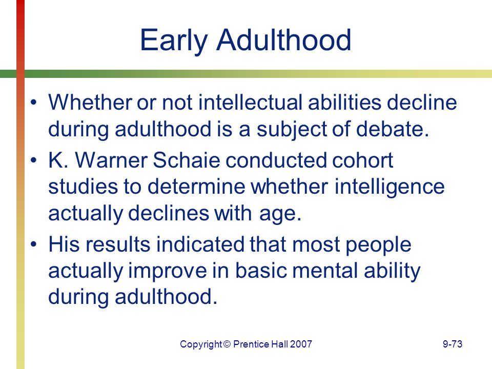 Copyright © Prentice Hall 20079-73 Early Adulthood Whether or not intellectual abilities decline during adulthood is a subject of debate. K. Warner Sc