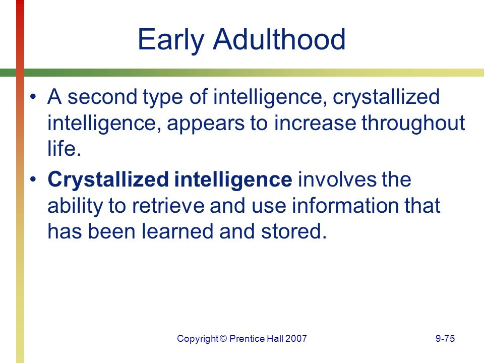 Copyright © Prentice Hall 20079-75 Early Adulthood A second type of intelligence, crystallized intelligence, appears to increase throughout life. Crys