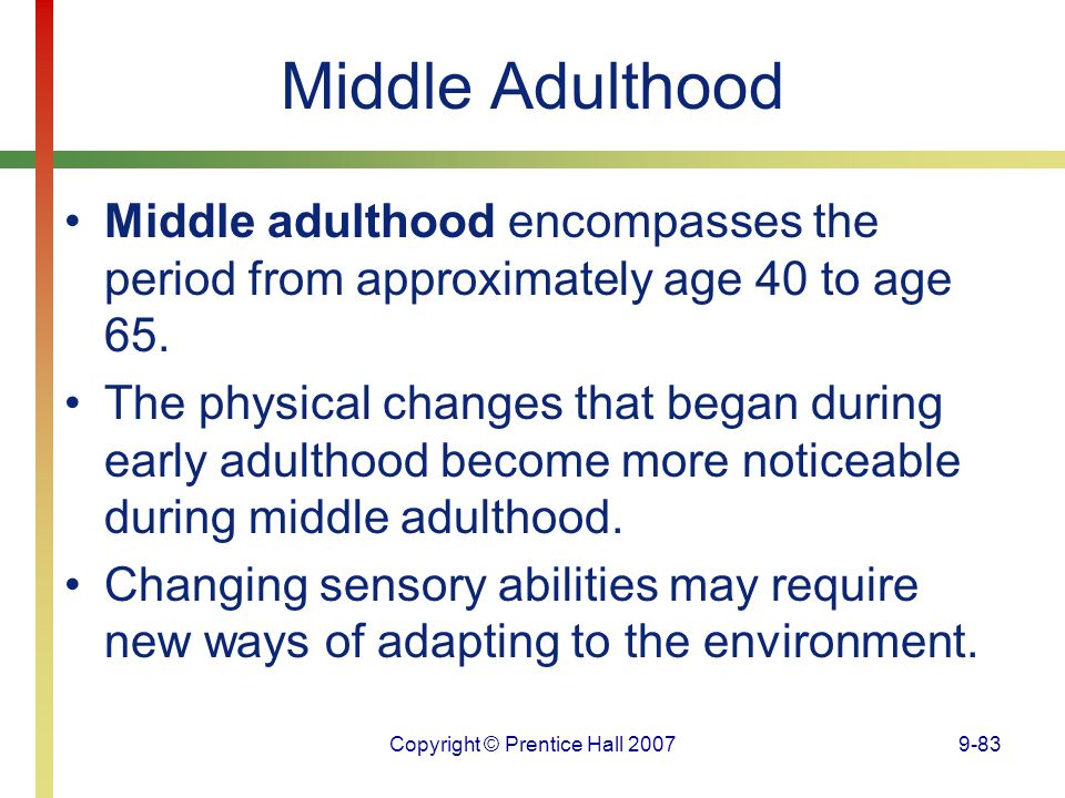 Copyright © Prentice Hall 20079-83 Middle Adulthood Middle adulthood encompasses the period from approximately age 40 to age 65. The physical changes