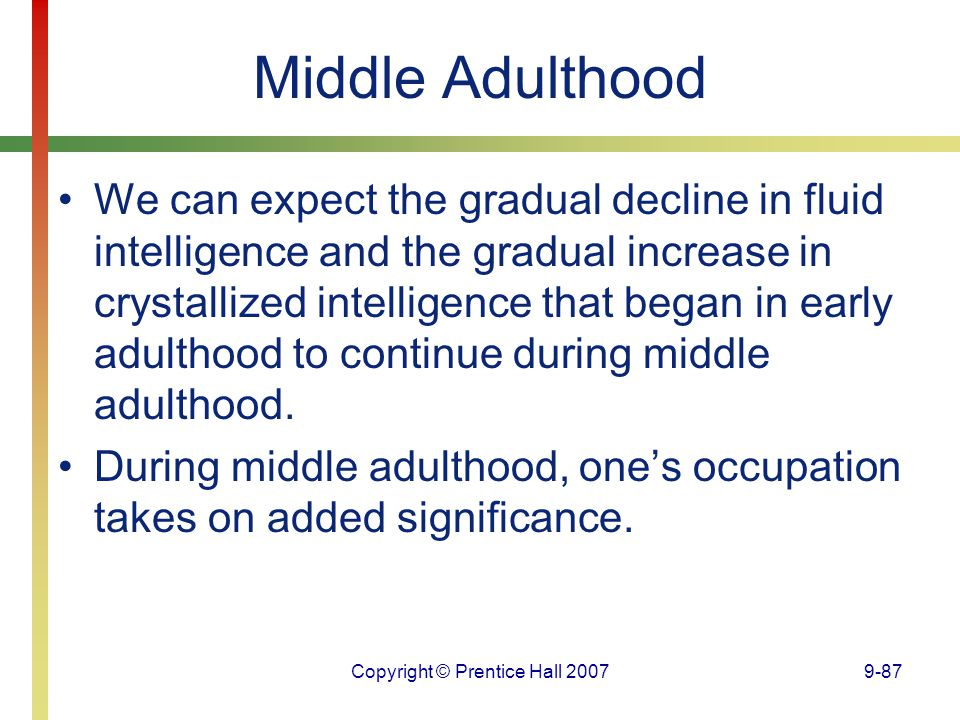 Copyright © Prentice Hall 20079-87 Middle Adulthood We can expect the gradual decline in fluid intelligence and the gradual increase in crystallized i