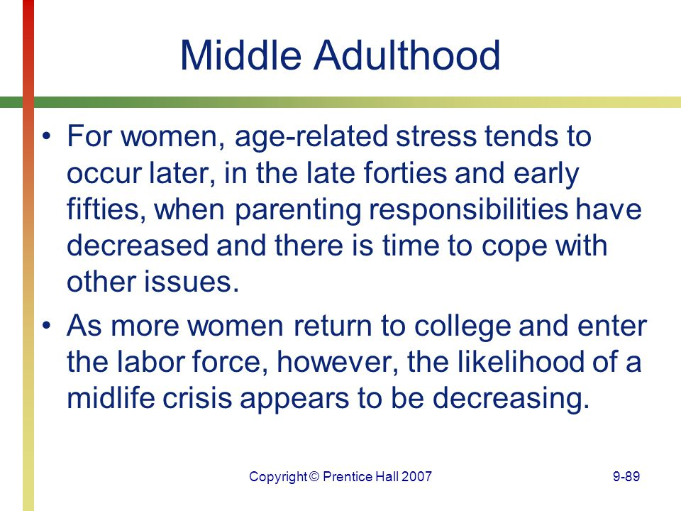 Copyright © Prentice Hall 20079-89 Middle Adulthood For women, age-related stress tends to occur later, in the late forties and early fifties, when pa