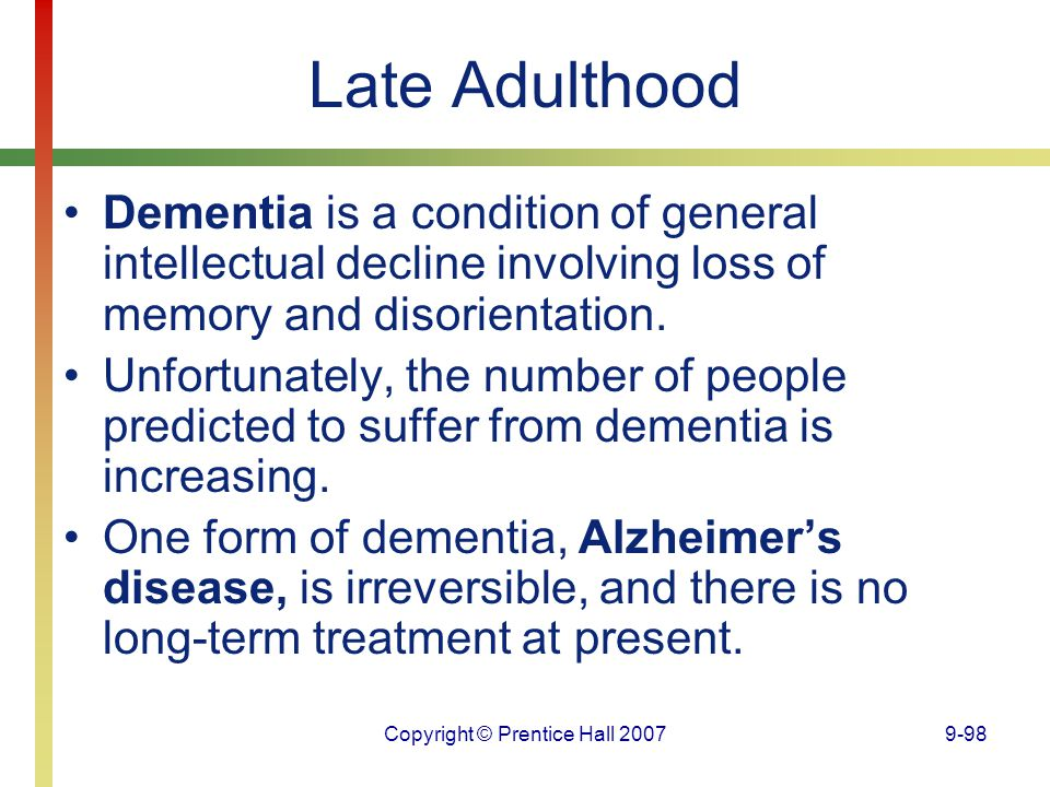 Copyright © Prentice Hall 20079-98 Late Adulthood Dementia is a condition of general intellectual decline involving loss of memory and disorientation.