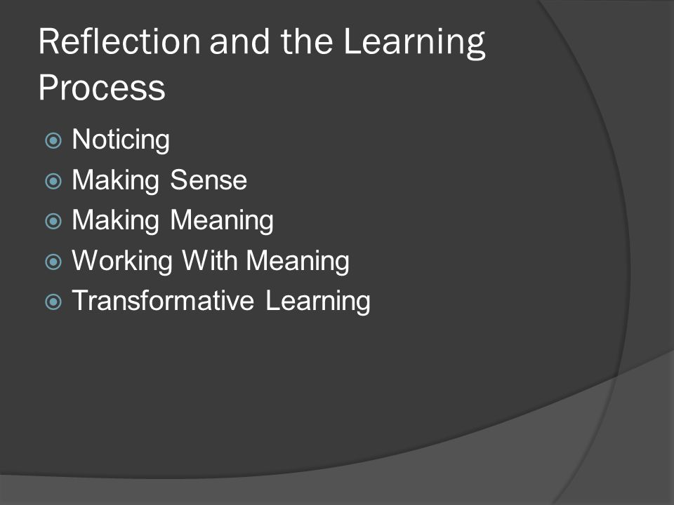 Reflection and the Learning Process  Noticing  Making Sense  Making Meaning  Working With Meaning  Transformative Learning