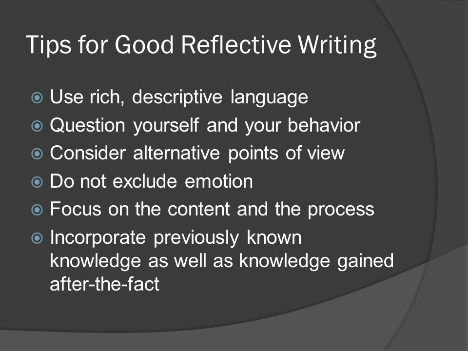 Tips for Good Reflective Writing  Use rich, descriptive language  Question yourself and your behavior  Consider alternative points of view  Do not