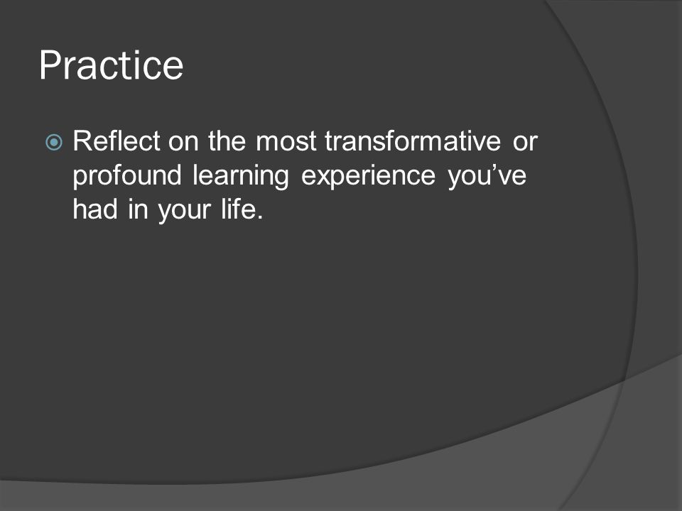 Practice  Reflect on the most transformative or profound learning experience you've had in your life.