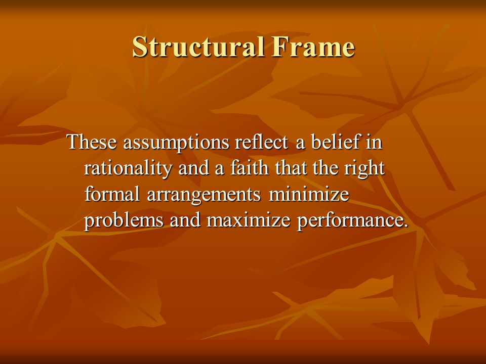Structural Frame These assumptions reflect a belief in rationality and a faith that the right formal arrangements minimize problems and maximize performance.