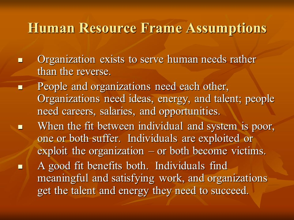 Human Resource Frame Assumptions Organization exists to serve human needs rather than the reverse.