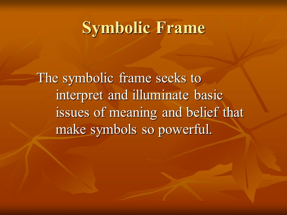 Symbolic Frame The symbolic frame seeks to interpret and illuminate basic issues of meaning and belief that make symbols so powerful.