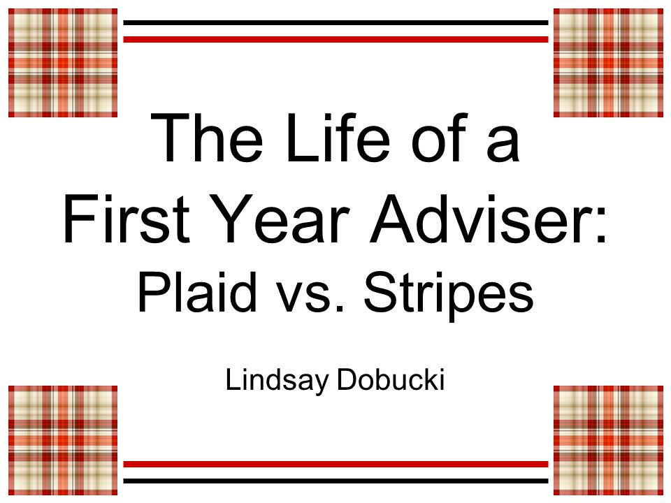 The Life of a First Year Adviser: Plaid vs. Stripes Lindsay Dobucki