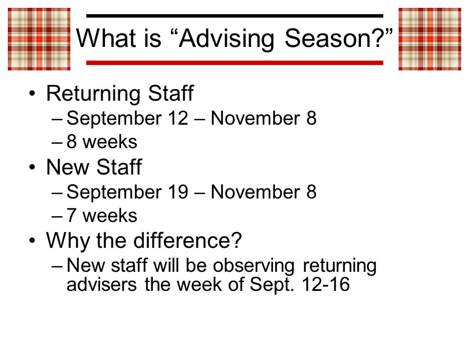What is Advising Season Returning Staff –September 12 – November 8 –8 weeks New Staff –September 19 – November 8 –7 weeks Why the difference.