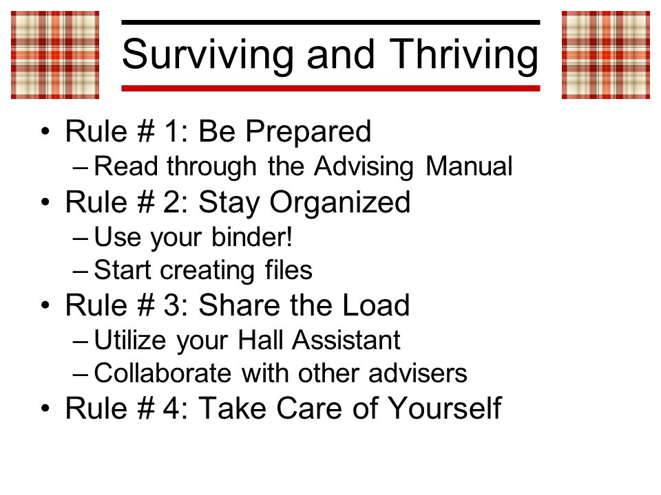 Surviving and Thriving Rule # 1: Be Prepared –Read through the Advising Manual Rule # 2: Stay Organized –Use your binder.