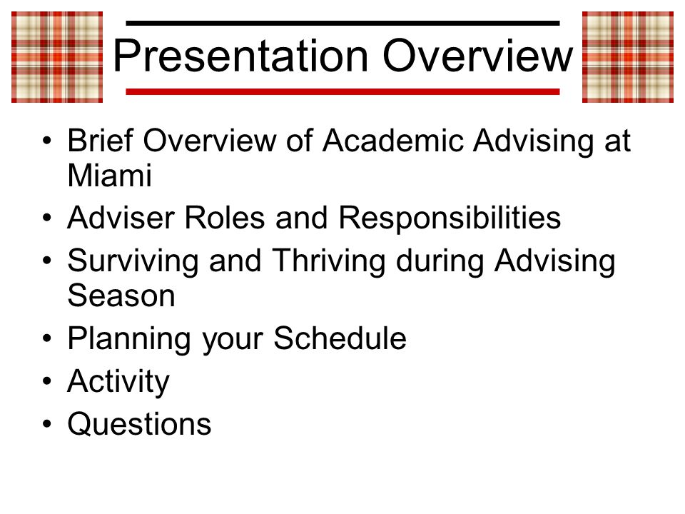 Presentation Overview Brief Overview of Academic Advising at Miami Adviser Roles and Responsibilities Surviving and Thriving during Advising Season Planning your Schedule Activity Questions