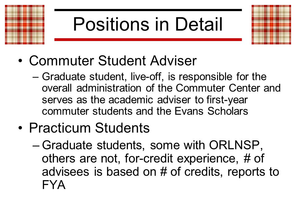 Positions in Detail Commuter Student Adviser –Graduate student, live-off, is responsible for the overall administration of the Commuter Center and serves as the academic adviser to first-year commuter students and the Evans Scholars Practicum Students –Graduate students, some with ORLNSP, others are not, for-credit experience, # of advisees is based on # of credits, reports to FYA