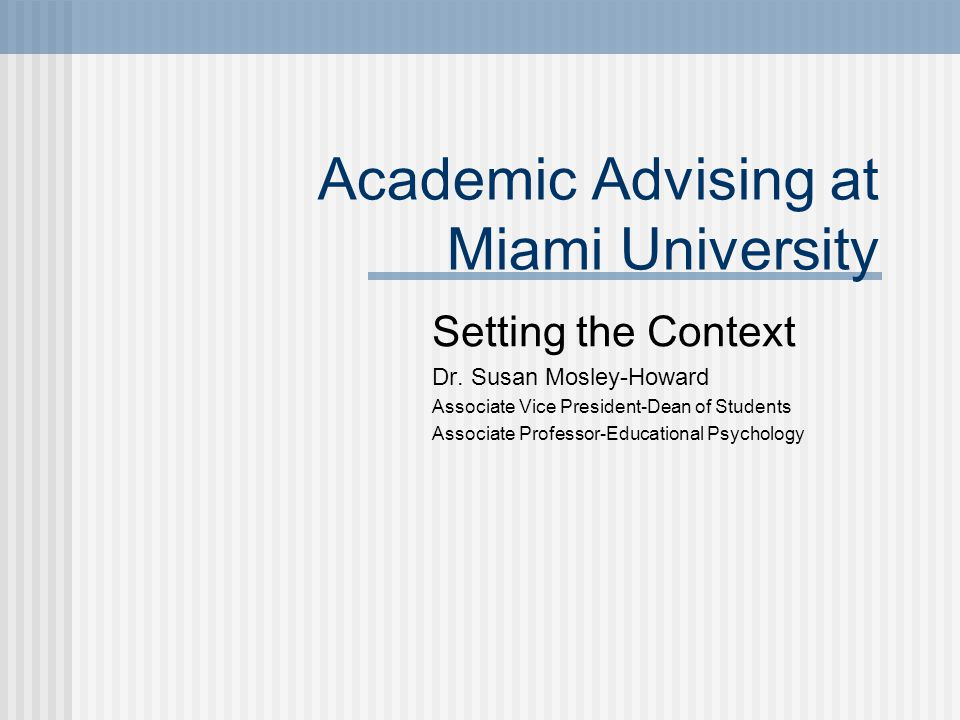 Academic Advising at Miami University Setting the Context Dr. Susan Mosley-Howard Associate Vice President-Dean of Students Associate Professor-Educat