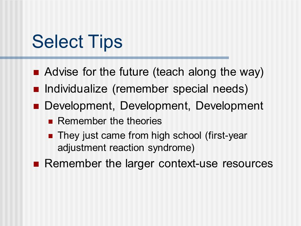 Select Tips Advise for the future (teach along the way) Individualize (remember special needs) Development, Development, Development Remember the theories They just came from high school (first-year adjustment reaction syndrome) Remember the larger context-use resources