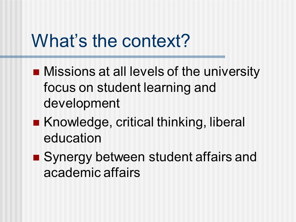What's the context? Missions at all levels of the university focus on student learning and development Knowledge, critical thinking, liberal education