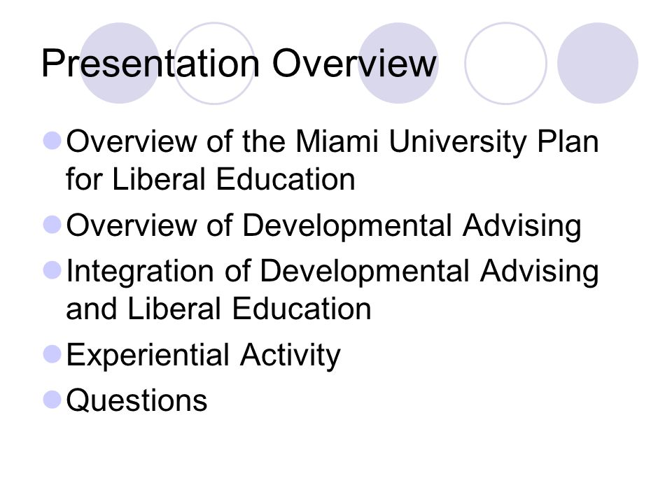 Presentation Overview Overview of the Miami University Plan for Liberal Education Overview of Developmental Advising Integration of Developmental Advising and Liberal Education Experiential Activity Questions
