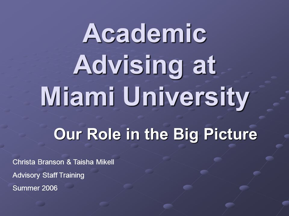 Academic Advising at Miami University Our Role in the Big Picture Christa Branson & Taisha Mikell Advisory Staff Training Summer 2006