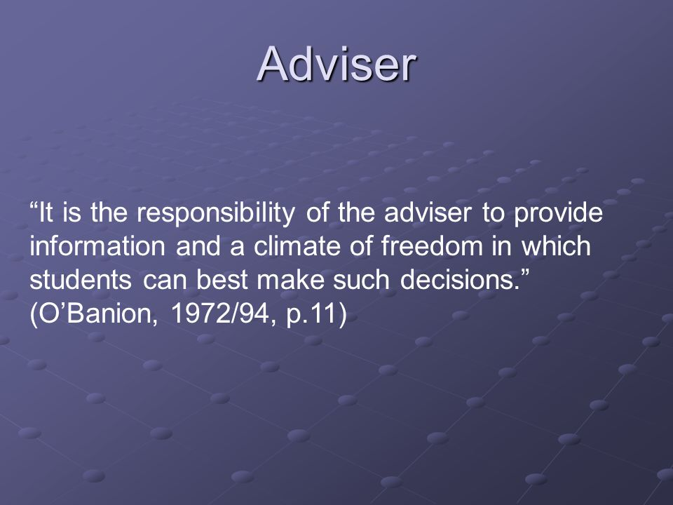 It is the responsibility of the adviser to provide information and a climate of freedom in which students can best make such decisions. (O'Banion, 1972/94, p.11) Adviser