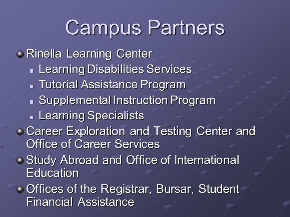 Campus Partners Rinella Learning Center Learning Disabilities Services Learning Disabilities Services Tutorial Assistance Program Tutorial Assistance Program Supplemental Instruction Program Supplemental Instruction Program Learning Specialists Learning Specialists Career Exploration and Testing Center and Office of Career Services Study Abroad and Office of International Education Offices of the Registrar, Bursar, Student Financial Assistance