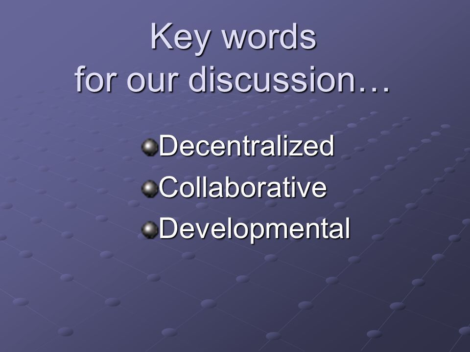 Key words for our discussion… DecentralizedCollaborativeDevelopmental