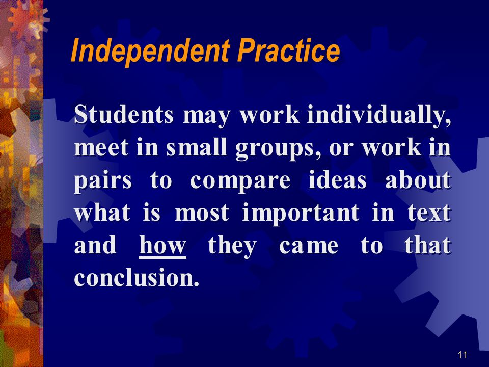 11 Independent Practice Students may work individually, meet in small groups, or work in pairs to compare ideas about what is most important in text a