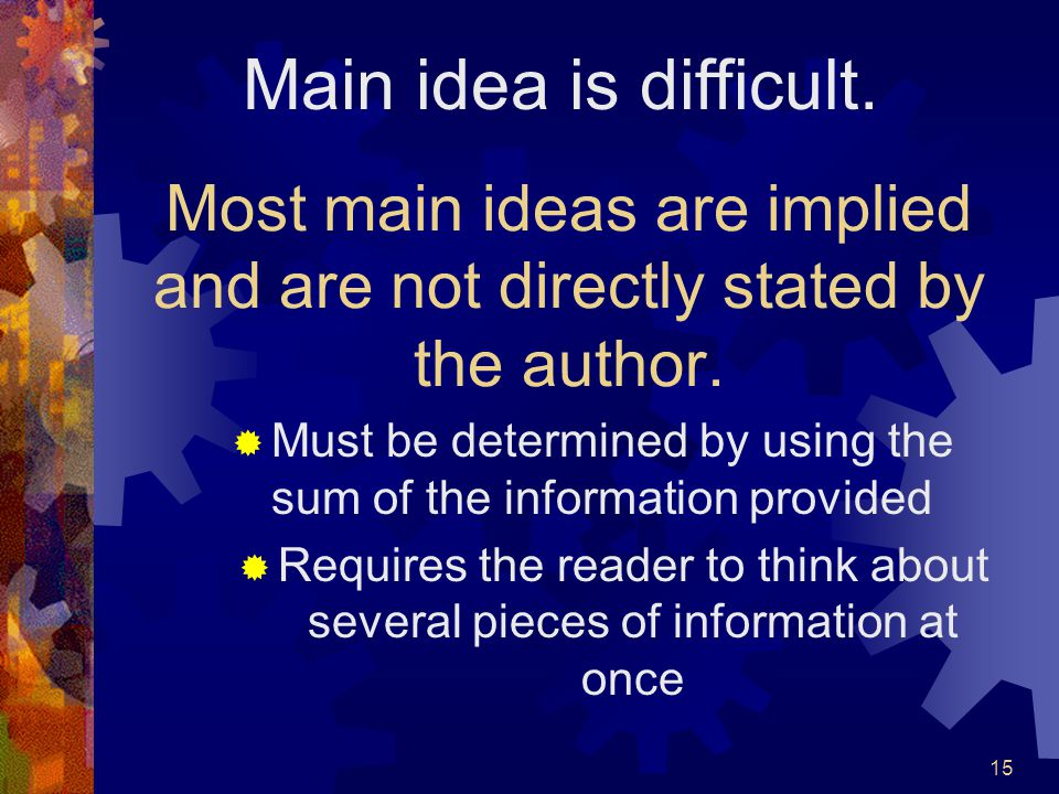15 Most main ideas are implied and are not directly stated by the author.  Must be determined by using the sum of the information provided  Requires
