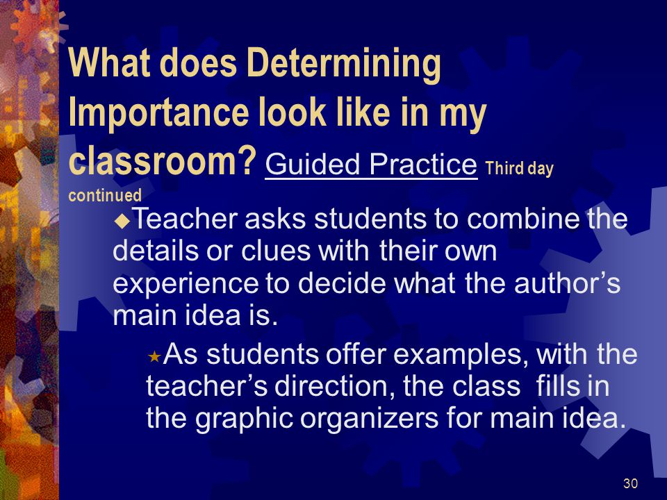 30 What does Determining Importance look like in my classroom? Guided Practice Third day continued  Teacher asks students to combine the details or c