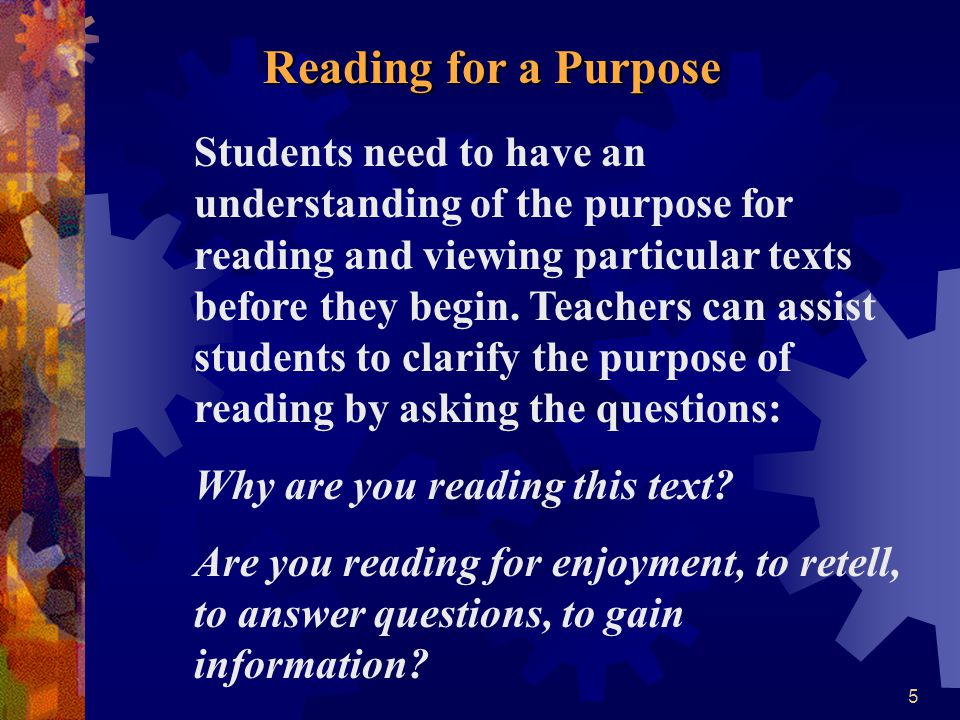 5 Reading for a Purpose Reading for a Purpose Students need to have an understanding of the purpose for reading and viewing particular texts before th