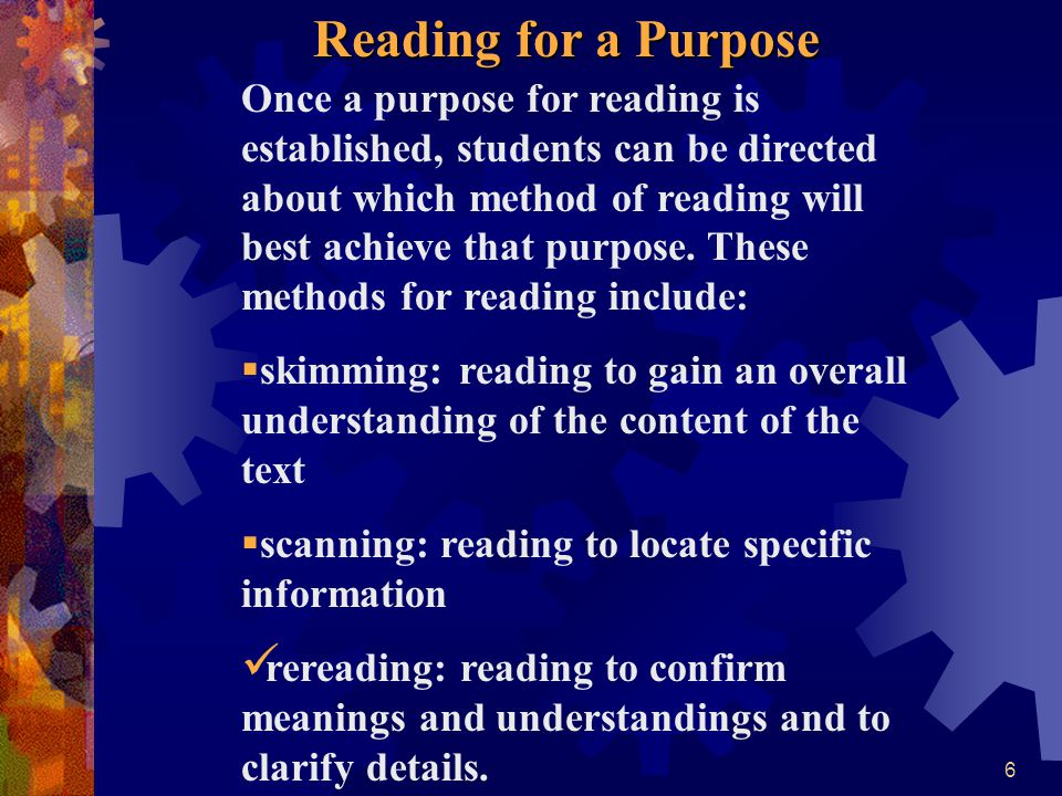6 Once a purpose for reading is established, students can be directed about which method of reading will best achieve that purpose. These methods for