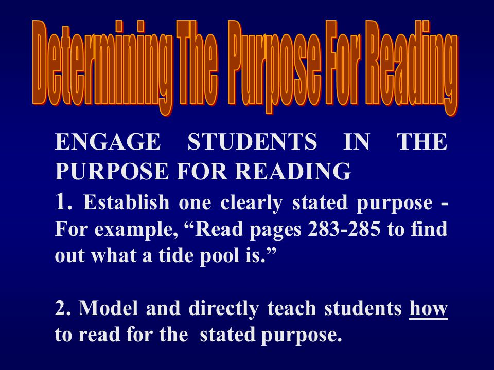 "ENGAGE STUDENTS IN THE PURPOSE FOR READING 1. Establish one clearly stated purpose - For example, ""Read pages 283-285 to find out what a tide pool is."