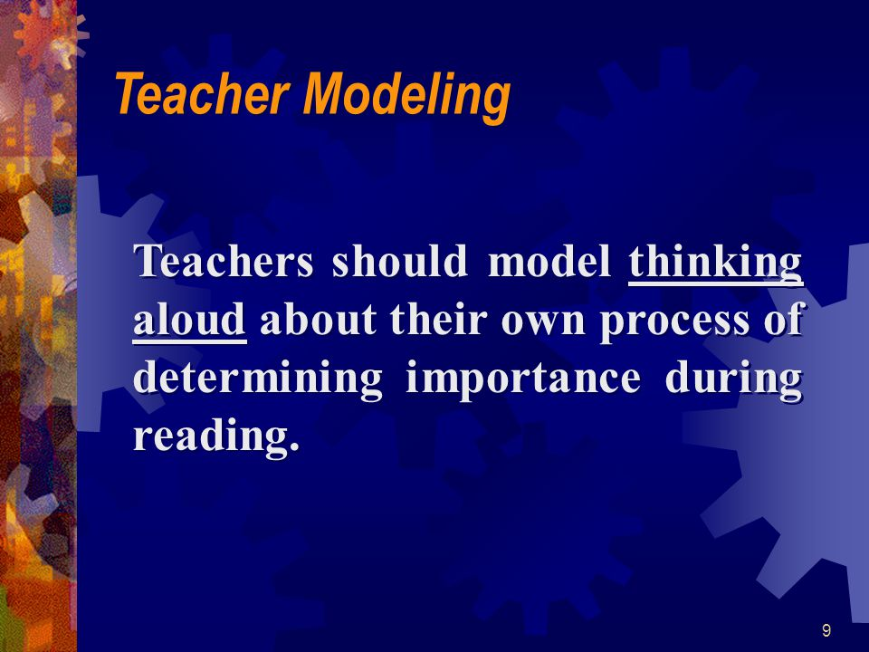 9 Teachers should model thinking aloud about their own process of determining importance during reading. Teacher Modeling