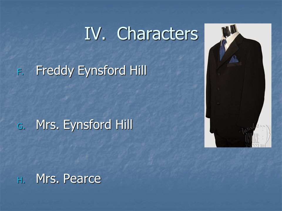 IV. Characters F. Freddy Eynsford Hill G. Mrs. Eynsford Hill H. Mrs. Pearce