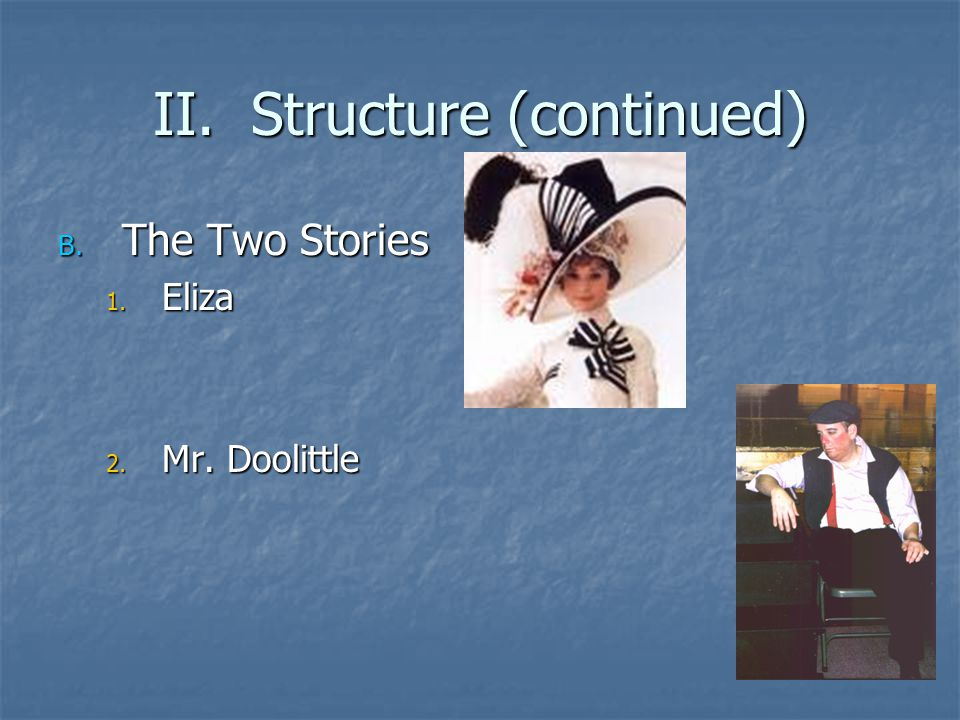 II. Structure (continued) B. The Two Stories 1. Eliza 2. Mr. Doolittle