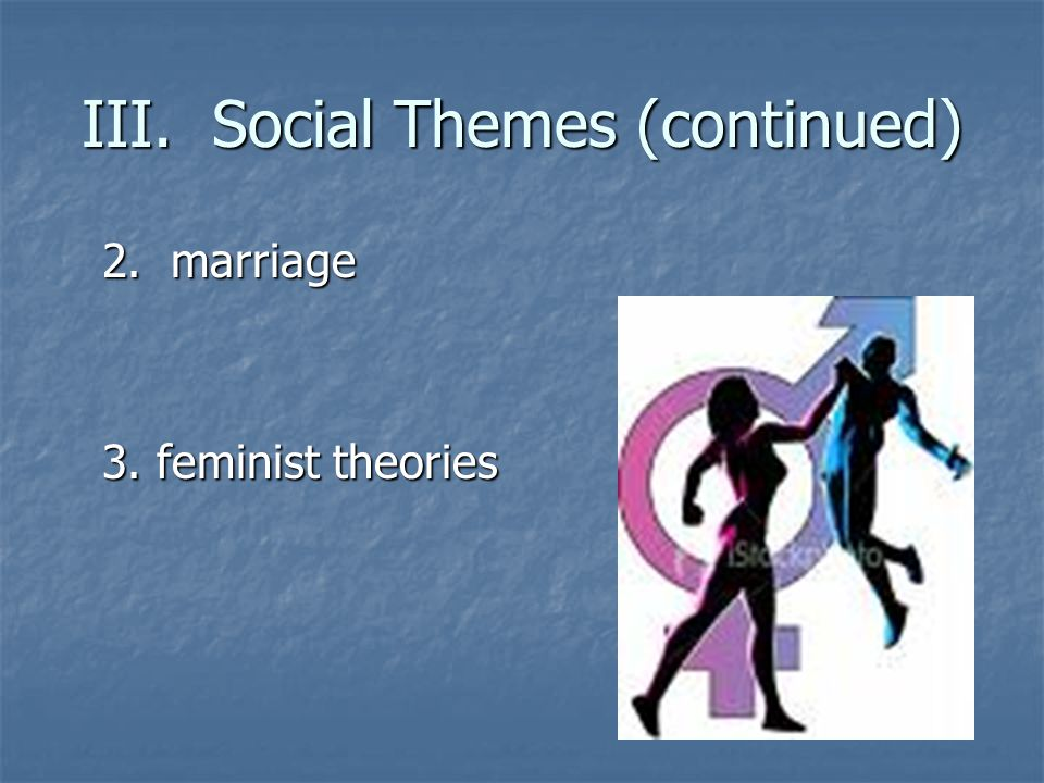 III. Social Themes (continued) 2. marriage 3. feminist theories