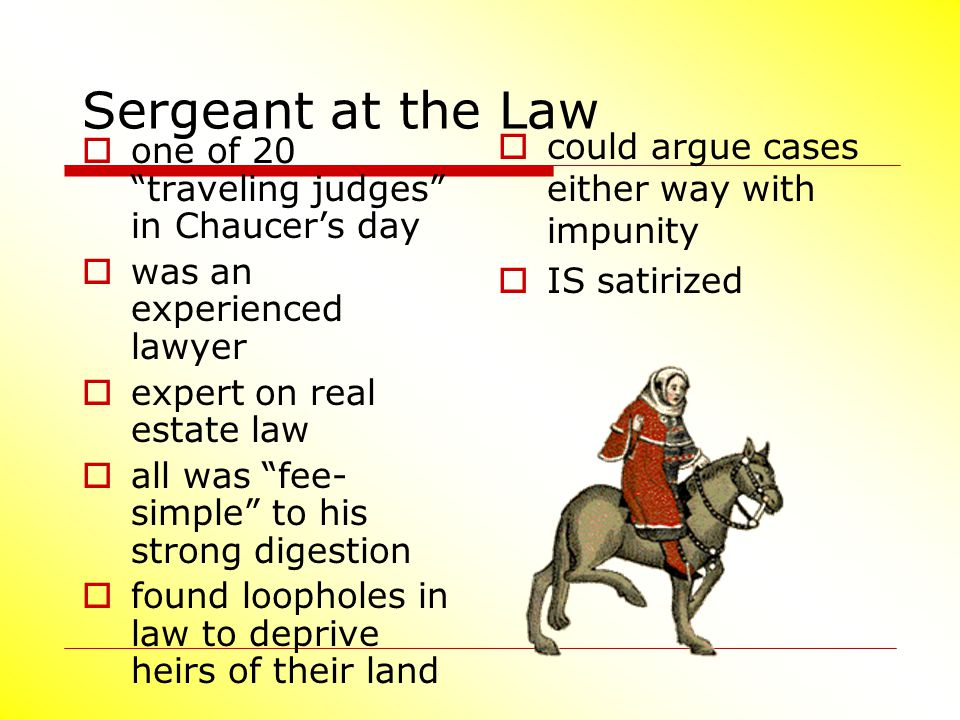 "Sergeant at the Law  one of 20 ""traveling judges"" in Chaucer's day  was an experienced lawyer  expert on real estate law  all was ""fee- simple"" to"