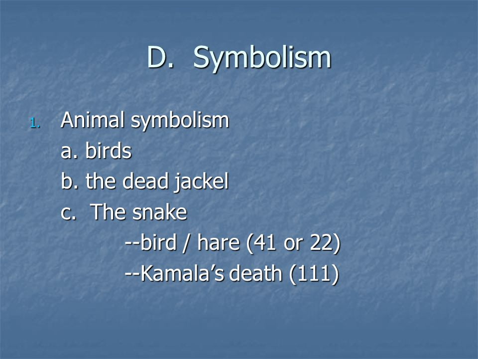 D. Symbolism 1. Animal symbolism a. birds b. the dead jackel c. The snake --bird / hare (41 or 22) --Kamala's death (111)