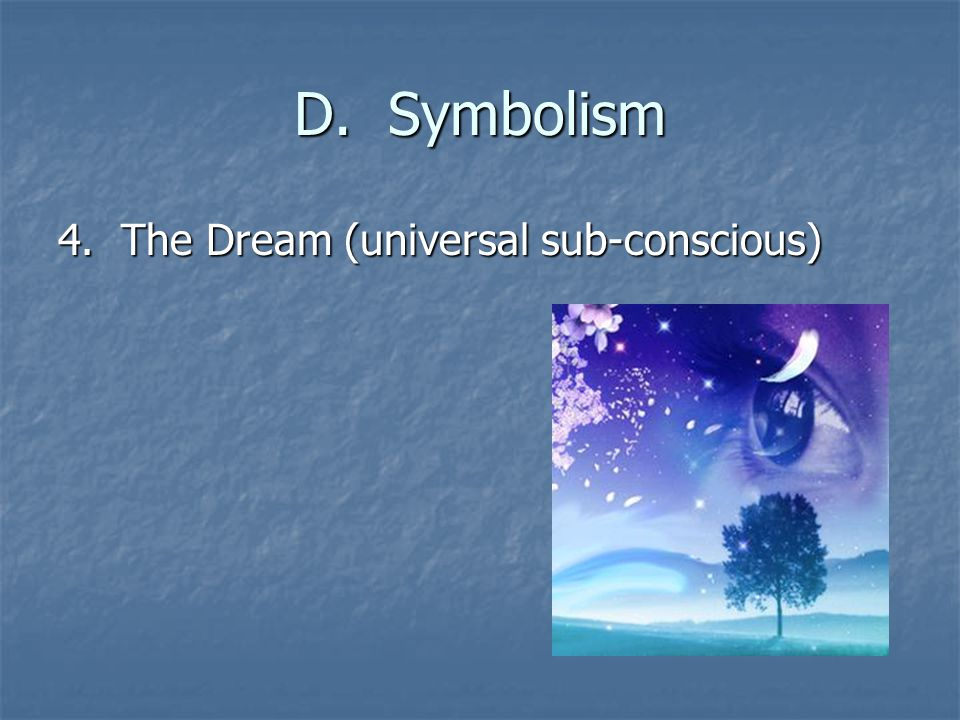 D. Symbolism 4. The Dream (universal sub-conscious)