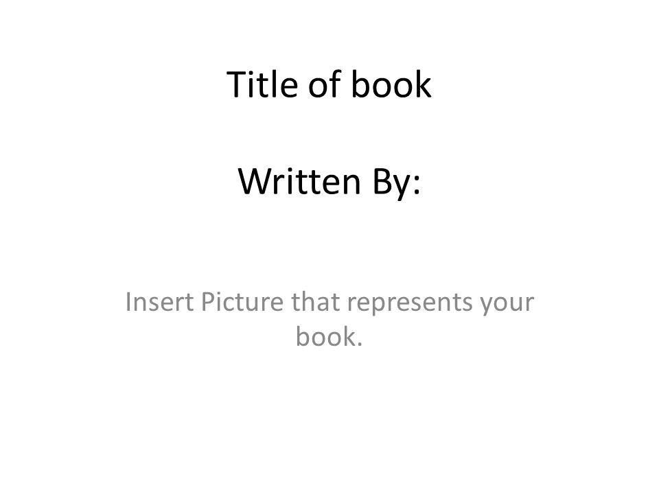 Title of book Written By: Insert Picture that represents your book.