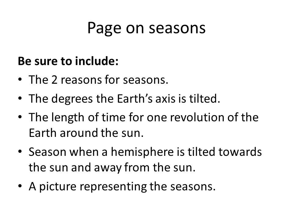 Page on seasons Be sure to include: The 2 reasons for seasons. The degrees the Earth's axis is tilted. The length of time for one revolution of the Ea