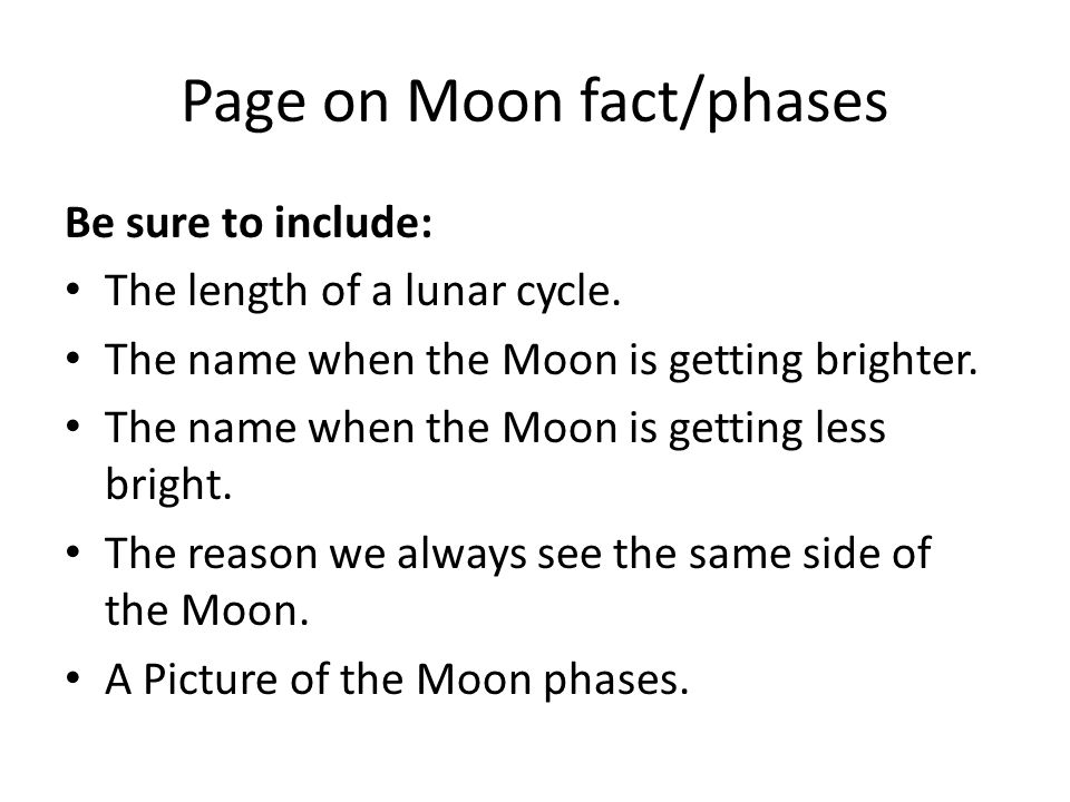 Page on Moon fact/phases Be sure to include: The length of a lunar cycle. The name when the Moon is getting brighter. The name when the Moon is gettin