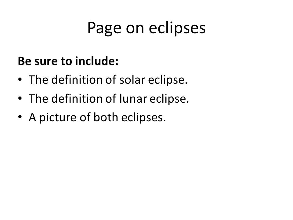 Page on eclipses Be sure to include: The definition of solar eclipse. The definition of lunar eclipse. A picture of both eclipses.