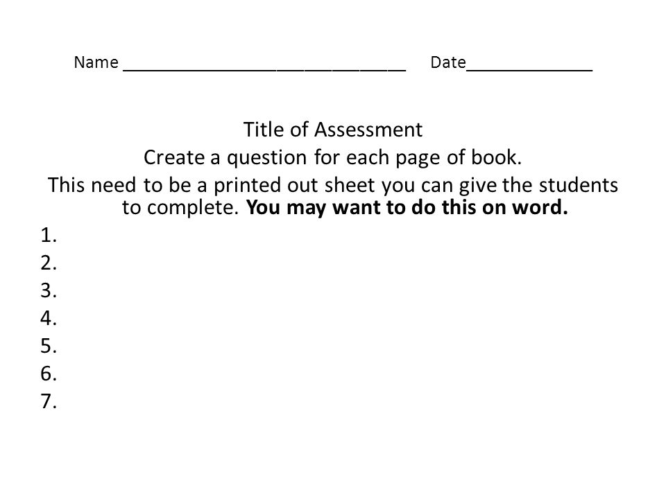 Name _______________________________ Date______________ Title of Assessment Create a question for each page of book. This need to be a printed out she