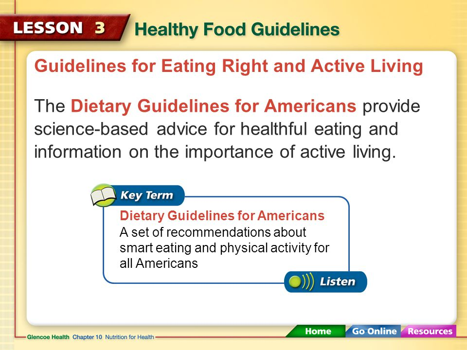 Guidelines for Eating Right and Active Living The Dietary Guidelines for Americans provide science-based advice for healthful eating and information on the importance of active living.