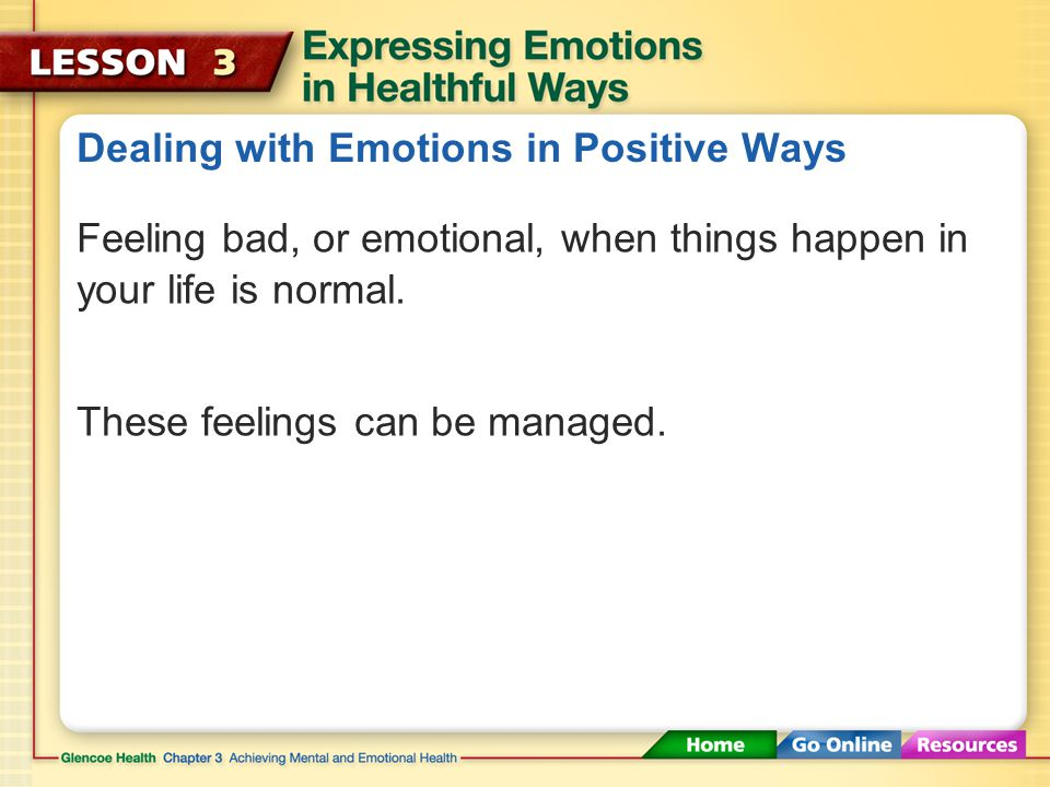 Dealing with Emotions in Positive Ways Emotions are neither good nor bad. The way you express your emotions, however, can produce good or bad conseque