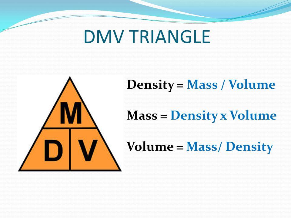 DMV TRIANGLE Density = Mass / Volume Mass = Density x Volume Volume = Mass/ Density